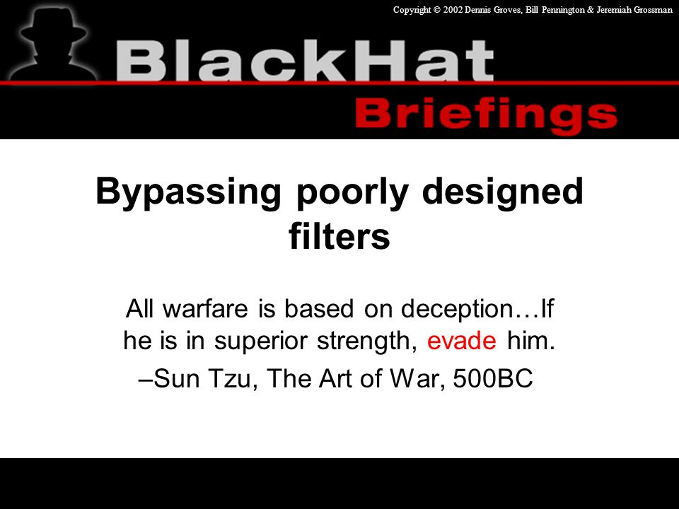 Copyright © 2002 Dennis Groves, Bill Pennington & Jeremiah Grossman Bypassing poorly designed filters All warfare is based on deception…If he is in superior strength, evade him.