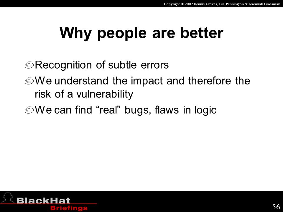 Copyright © 2002 Dennis Groves, Bill Pennington & Jeremiah Grossman 56 Why people are better Recognition of subtle errors We understand the impact and therefore the risk of a vulnerability We can find real bugs, flaws in logic