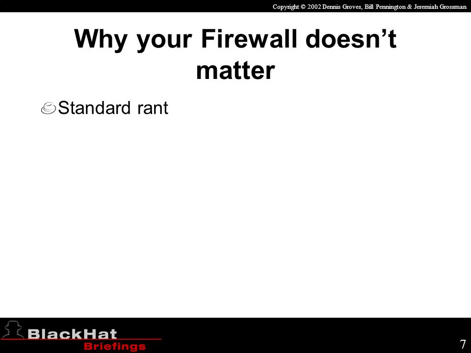 Copyright © 2002 Dennis Groves, Bill Pennington & Jeremiah Grossman 7 Why your Firewall doesnt matter Standard rant