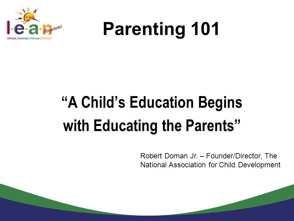 Parenting 101 A Childs Education Begins with Educating the Parents Robert Doman Jr. – Founder/Director, The National Association for Child Development
