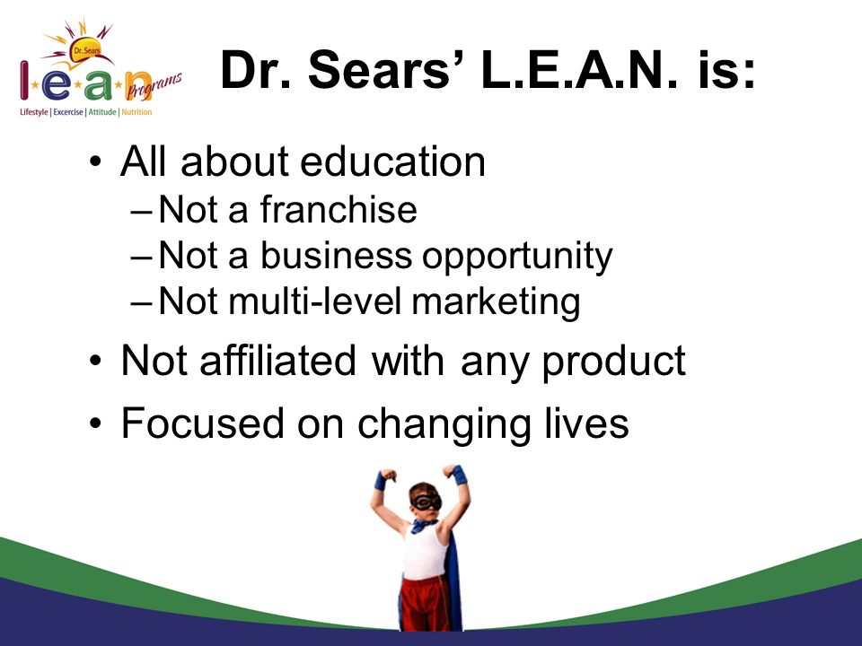 Dr. Sears L.E.A.N. is: All about education –Not a franchise –Not a business opportunity –Not multi-level marketing Not affiliated with any product Foc