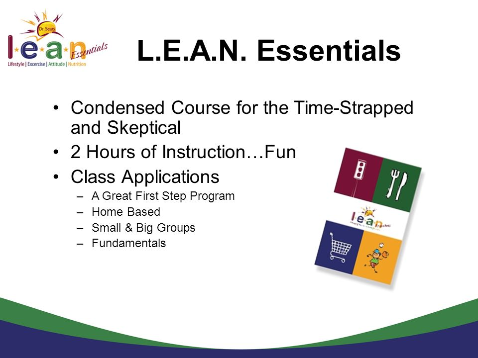 L.E.A.N. Essentials Condensed Course for the Time-Strapped and Skeptical 2 Hours of Instruction…Fun Class Applications –A Great First Step Program –Ho