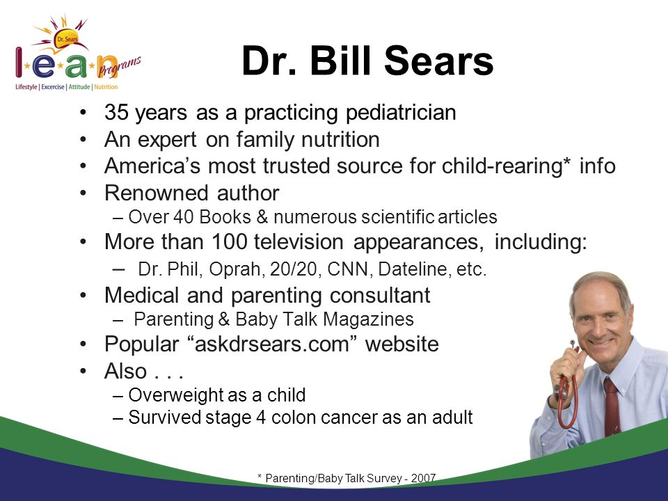 Dr. Bill Sears 35 years as a practicing pediatrician An expert on family nutrition Americas most trusted source for child-rearing* info Renowned autho
