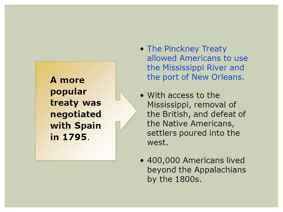 A more popular treaty was negotiated with Spain in 1795. The Pinckney Treaty allowed Americans to use the Mississippi River and the port of New Orlean