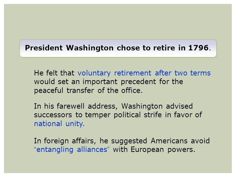 President Washington chose to retire in 1796. He felt that voluntary retirement after two terms would set an important precedent for the peaceful tran