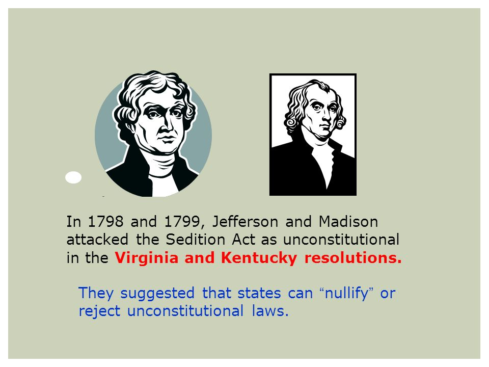 They suggested that states can nullify or reject unconstitutional laws. In 1798 and 1799, Jefferson and Madison attacked the Sedition Act as unconstit
