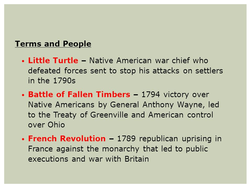 Terms and People Little Turtle – Native American war chief who defeated forces sent to stop his attacks on settlers in the 1790s Battle of Fallen Timb