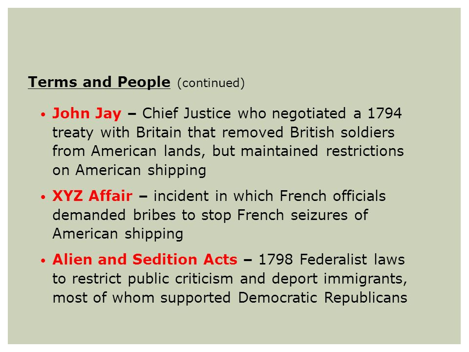 Terms and People (continued) John Jay – Chief Justice who negotiated a 1794 treaty with Britain that removed British soldiers from American lands, but