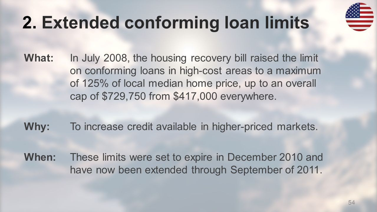 What:In July 2008, the housing recovery bill raised the limit on conforming loans in high-cost areas to a maximum of 125% of local median home price, up to an overall cap of $729,750 from $417,000 everywhere.