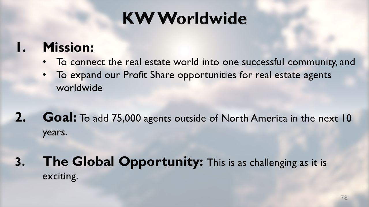 1.Mission: To connect the real estate world into one successful community, and To expand our Profit Share opportunities for real estate agents worldwide 2.Goal: To add 75,000 agents outside of North America in the next 10 years.