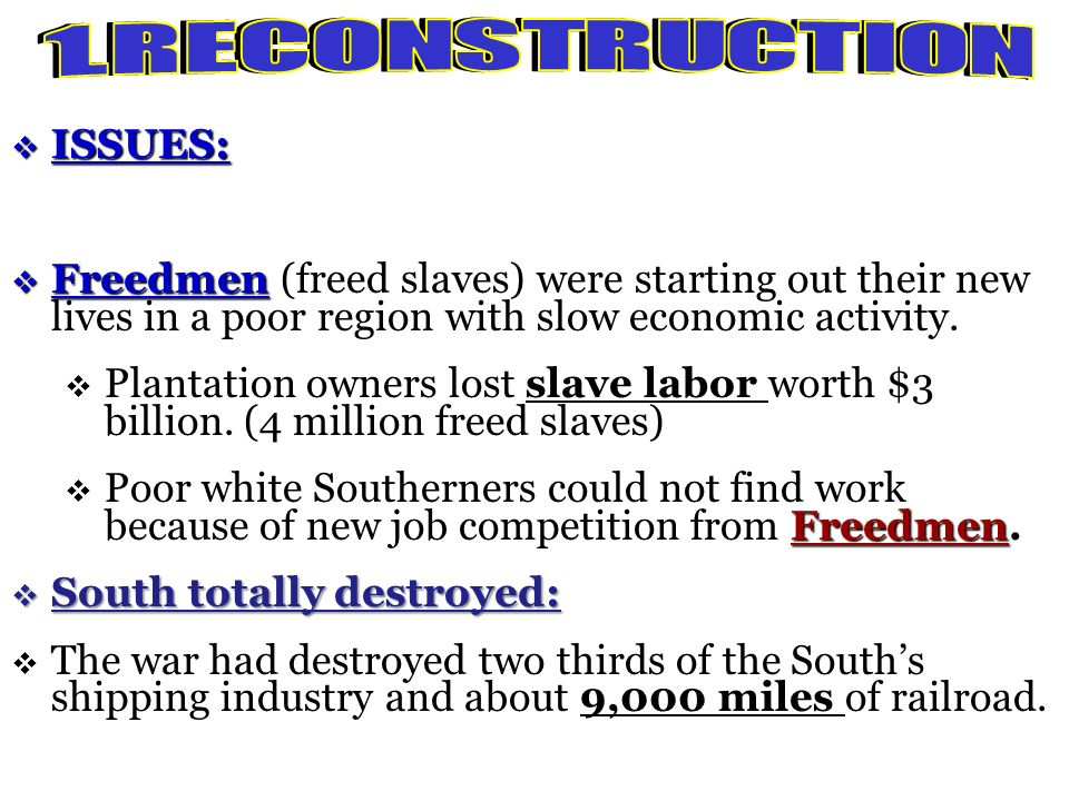 Reconstruction: Reconstruction: 1865 and 1877 Federal Government programs carried out to repair the damage to the South and restore the southern state