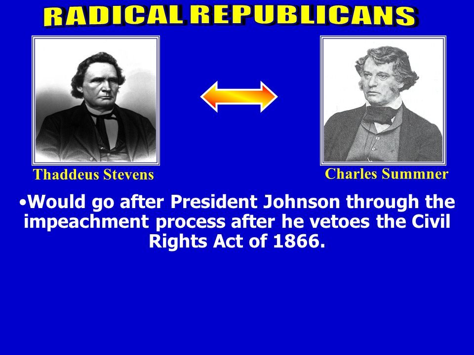 Thaddeus Stevens Charles Summner Wanted to the see the South punished. Advocated help for Freedmen: Political Voting rights Social Schools Economic Eq