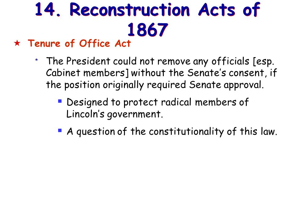 13. Reconstruction Acts of 1867 Command of the Army Act * The President must issue all Reconstruction orders through the commander of the military.