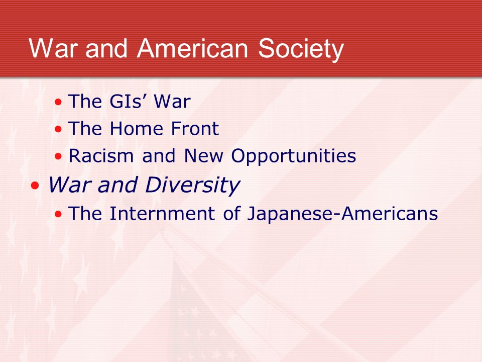 War and American Society The GIs War The Home Front Racism and New Opportunities War and Diversity The Internment of Japanese-Americans