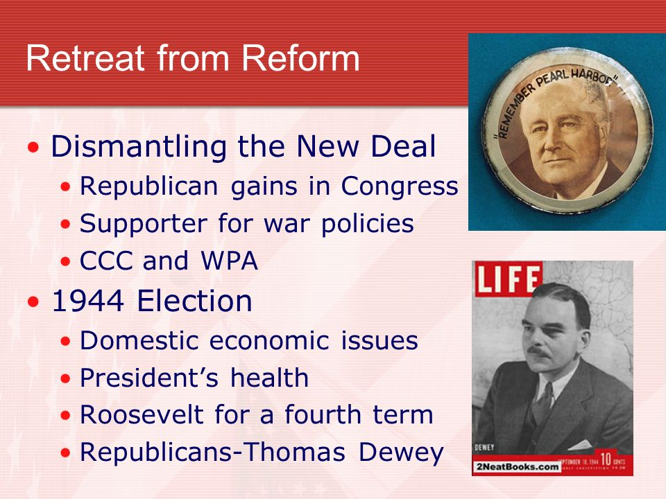 Retreat from Reform Dismantling the New Deal Republican gains in Congress Supporter for war policies CCC and WPA 1944 Election Domestic economic issue