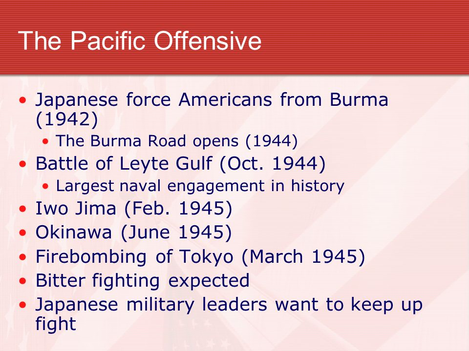 The Pacific Offensive Japanese force Americans from Burma (1942) The Burma Road opens (1944) Battle of Leyte Gulf (Oct. 1944) Largest naval engagement
