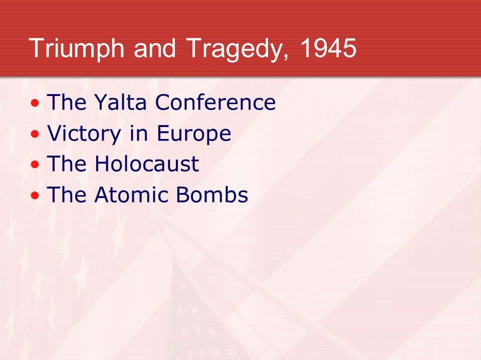 Triumph and Tragedy, 1945 The Yalta Conference Victory in Europe The Holocaust The Atomic Bombs