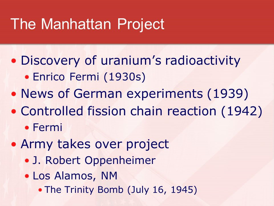 The Manhattan Project Discovery of uraniums radioactivity Enrico Fermi (1930s) News of German experiments (1939) Controlled fission chain reaction (19