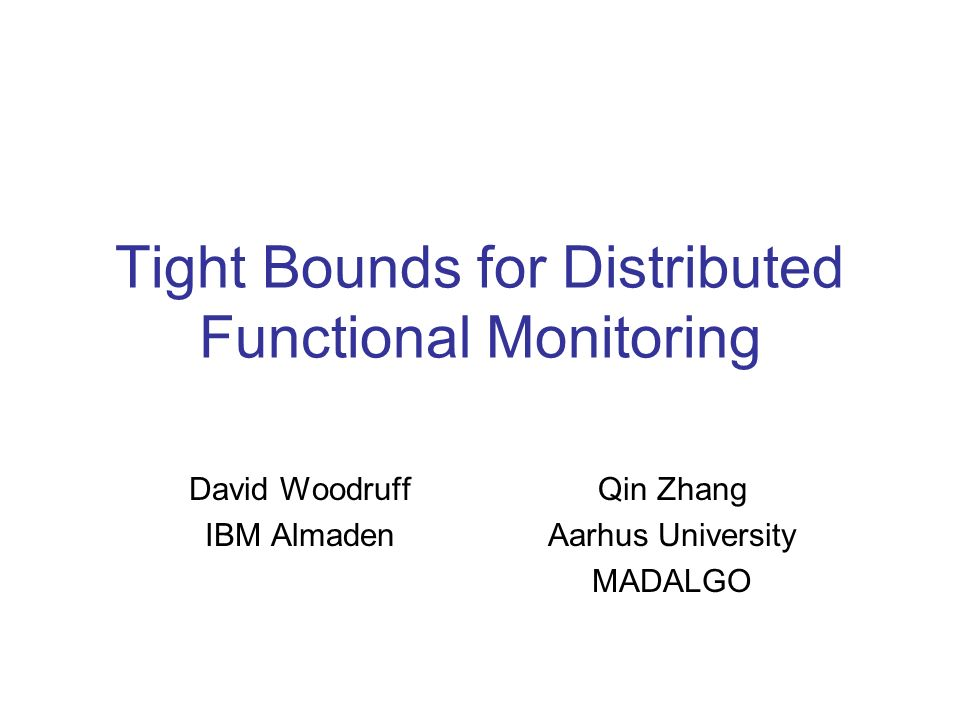Tight Bounds for Distributed Functional Monitoring David Woodruff IBM Almaden Qin Zhang Aarhus University MADALGO