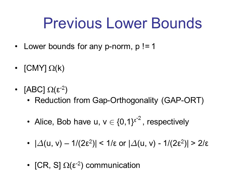 Previous Lower Bounds Lower bounds for any p-norm, p != 1 [CMY] (k) [ABC] (ε -2 ) Reduction from Gap-Orthogonality (GAP-ORT) Alice, Bob have u, v 2 {0