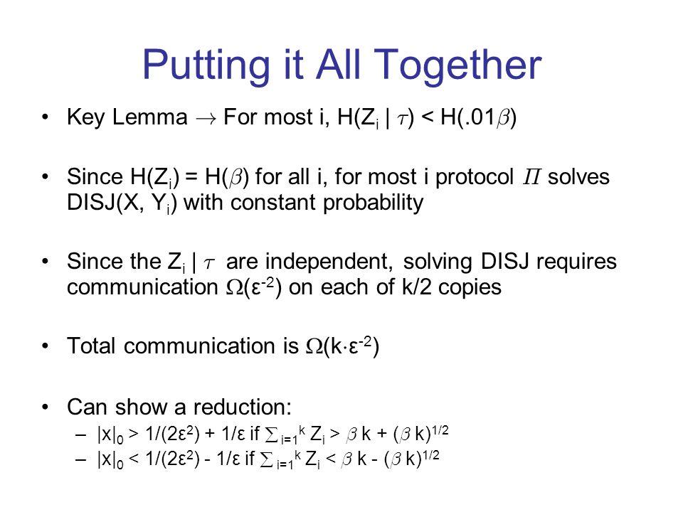 Putting it All Together Key Lemma ! For most i, H(Z i | ¿ ) < H(.01 ¯ ) Since H(Z i ) = H( ¯ ) for all i, for most i protocol ¦ solves DISJ(X, Y i ) w