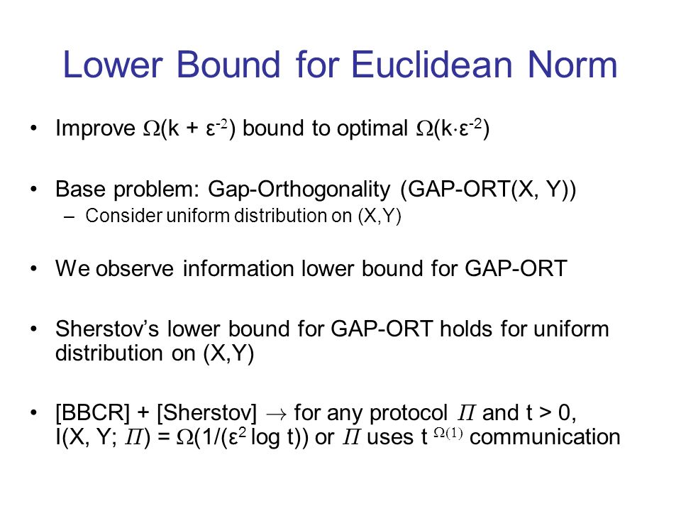 Lower Bound for Euclidean Norm Improve (k + ε - ) bound to optimal (k ¢ ε -2 ) Base problem: Gap-Orthogonality (GAP-ORT(X, Y)) –Consider uniform distribution on (X,Y) We observe information lower bound for GAP-ORT Sherstovs lower bound for GAP-ORT holds for uniform distribution on (X,Y) [BBCR] + [Sherstov] .