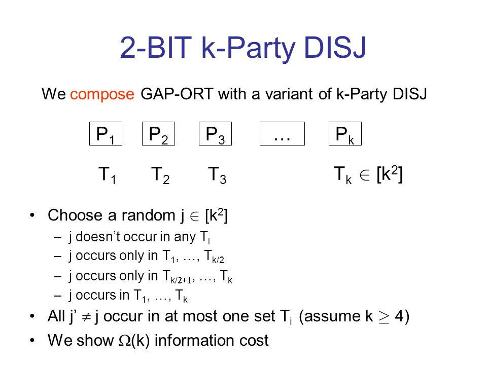 2-BIT k-Party DISJ Choose a random j 2 [k 2 ] –j doesnt occur in any T i –j occurs only in T 1, …, T k/2 –j occurs only in T k/, …, T k –j occurs in T 1, …, T k All j j occur in at most one set T i (assume k ¸ 4) We show (k) information cost P1P1 P2P2 …PkPk P3P3 T1T1 T2T2 T3T3 T k 2 [k 2 ] We compose GAP-ORT with a variant of k-Party DISJ