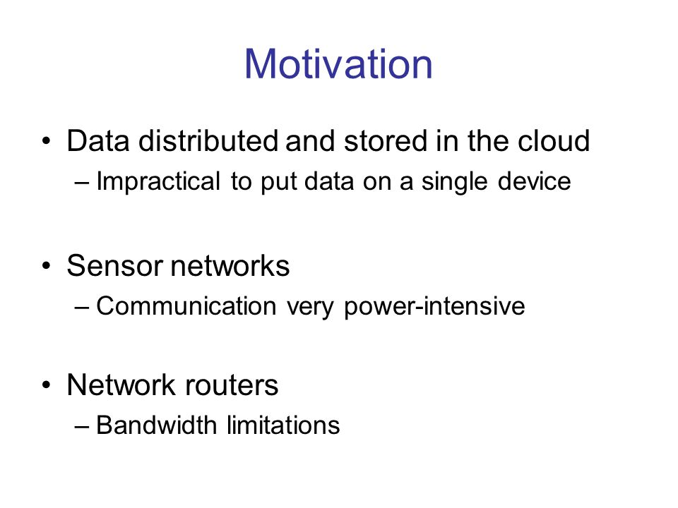 Motivation Data distributed and stored in the cloud –Impractical to put data on a single device Sensor networks –Communication very power-intensive Ne