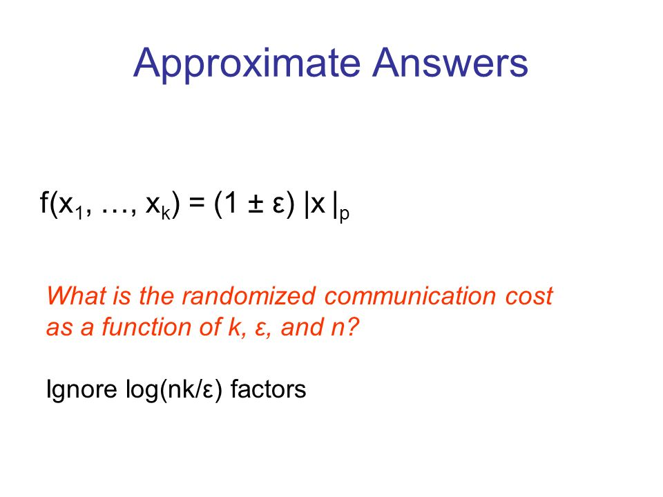 Approximate Answers f(x 1, …, x k ) = (1 ± ε) |x | p What is the randomized communication cost as a function of k, ε, and n.