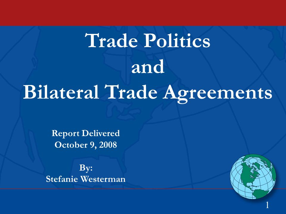 Trade Politics and Bilateral Trade Agreements 1 Report Delivered October 9, 2008 By: Stefanie Westerman