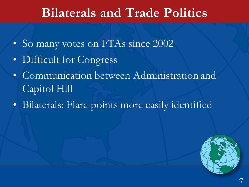 Bilaterals and Trade Politics So many votes on FTAs since 2002 Difficult for Congress Communication between Administration and Capitol Hill Bilaterals: Flare points more easily identified 7
