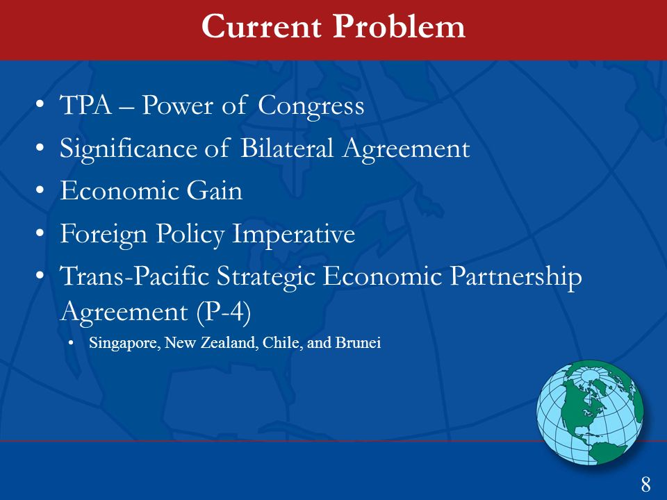 Current Problem TPA – Power of Congress Significance of Bilateral Agreement Economic Gain Foreign Policy Imperative Trans-Pacific Strategic Economic Partnership Agreement (P-4) Singapore, New Zealand, Chile, and Brunei 8