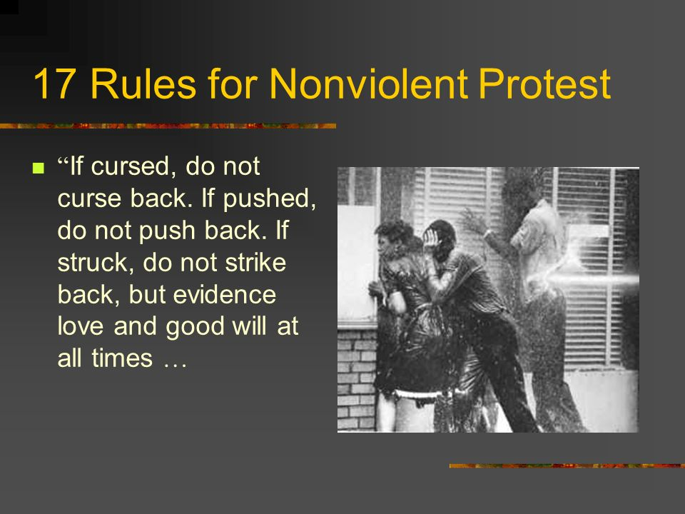 17 Rules for Nonviolent Protest If another person is being molested, do not arise to go to his defense, but pray for the oppressor and use moral and spiritual force to carry on the struggle for justice.