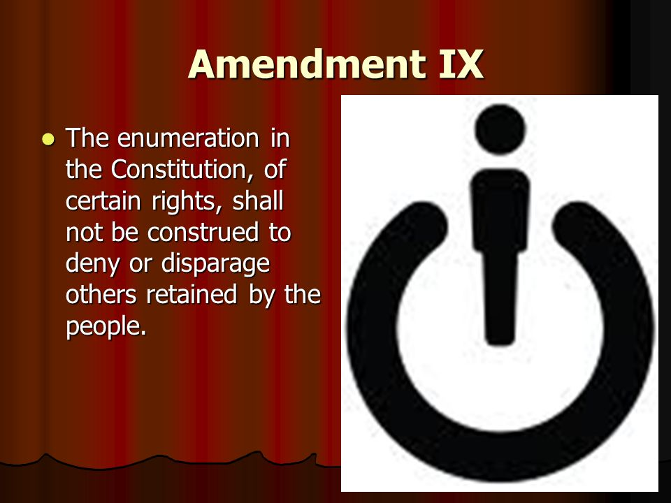 Amendment IX The enumeration in the Constitution, of certain rights, shall not be construed to deny or disparage others retained by the people. The en