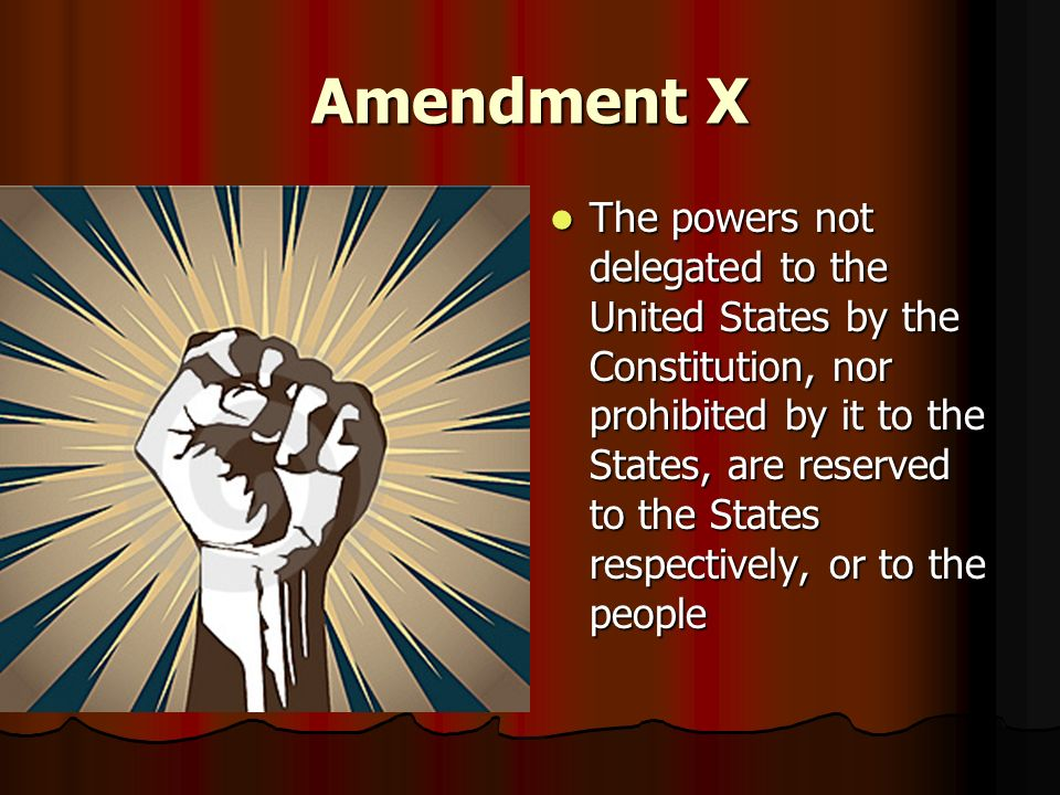 Amendment X The powers not delegated to the United States by the Constitution, nor prohibited by it to the States, are reserved to the States respecti