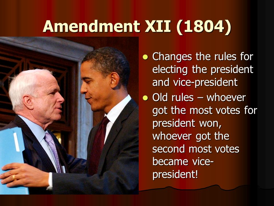 Amendment XII (1804) Changes the rules for electing the president and vice-president Changes the rules for electing the president and vice-president O