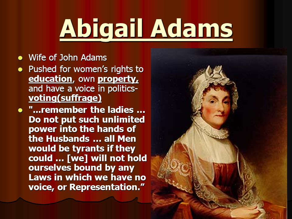 Abigail Adams Wife of John Adams Wife of John Adams Pushed for womens rights to education, own property, and have a voice in politics- voting(suffrage