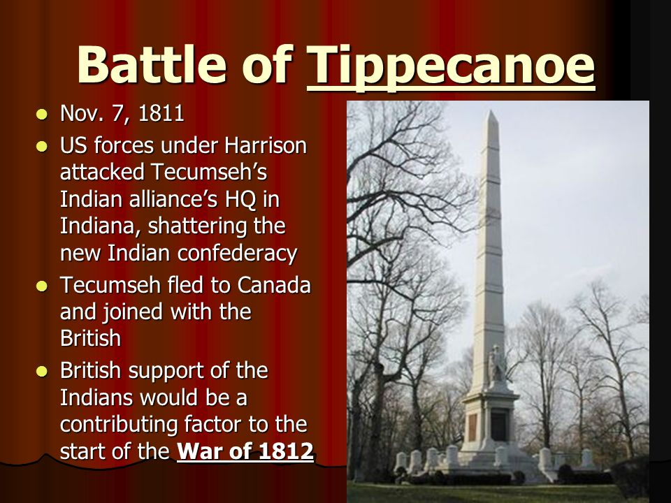 Battle of Tippecanoe Nov. 7, 1811 Nov. 7, 1811 US forces under Harrison attacked Tecumsehs Indian alliances HQ in Indiana, shattering the new Indian c