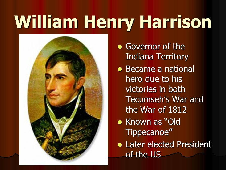 William Henry Harrison Governor of the Indiana Territory Governor of the Indiana Territory Became a national hero due to his victories in both Tecumse