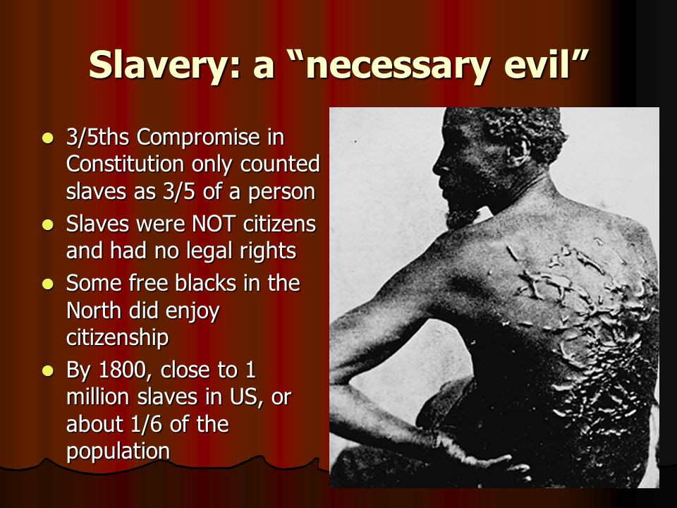 Slavery: a necessary evil 3/5ths Compromise in Constitution only counted slaves as 3/5 of a person 3/5ths Compromise in Constitution only counted slav