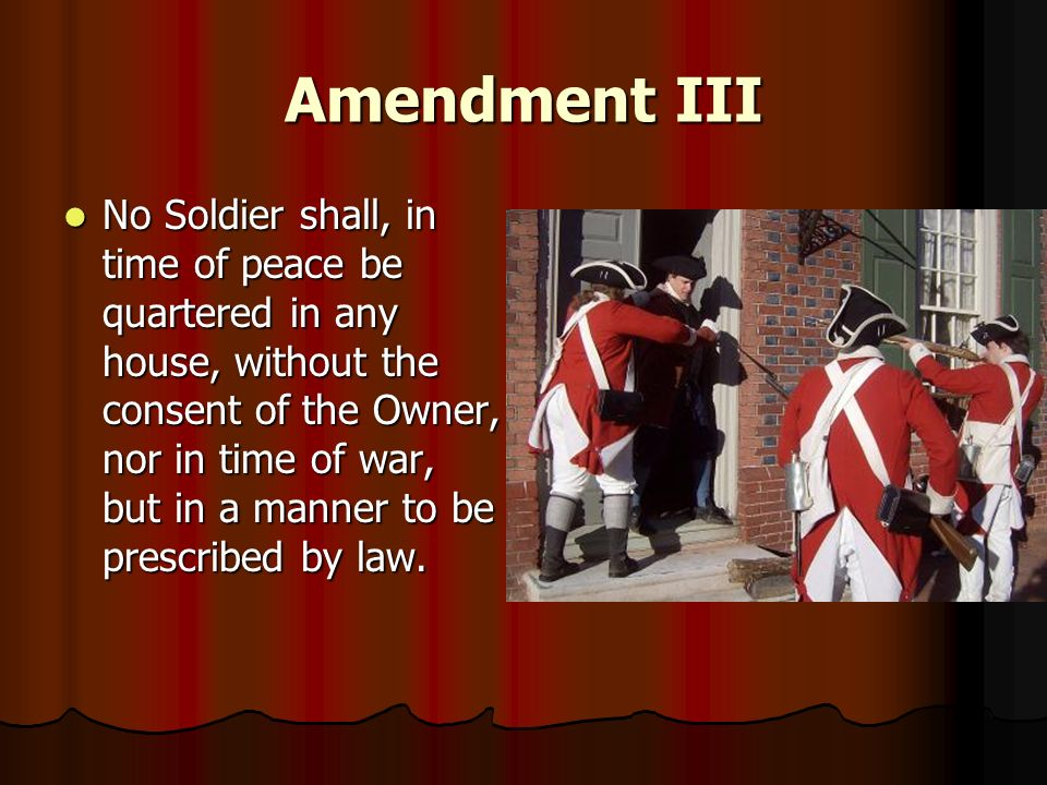 Amendment III No Soldier shall, in time of peace be quartered in any house, without the consent of the Owner, nor in time of war, but in a manner to b