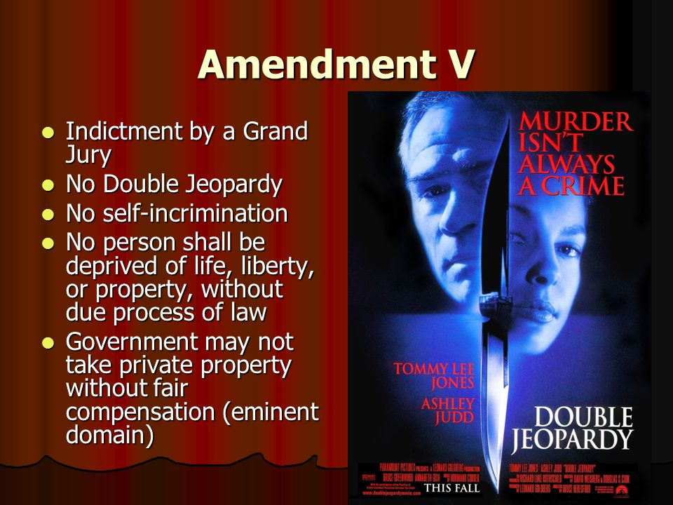 Amendment V Indictment by a Grand Jury Indictment by a Grand Jury No Double Jeopardy No Double Jeopardy No self-incrimination No self-incrimination No