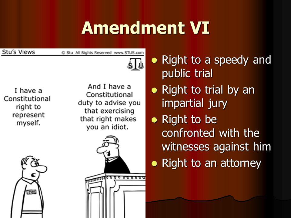 Amendment VI Right to a speedy and public trial Right to a speedy and public trial Right to trial by an impartial jury Right to trial by an impartial