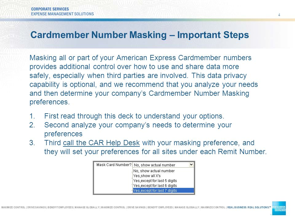 4 Cardmember Number Masking – Important Steps Masking all or part of your American Express Cardmember numbers provides additional control over how to use and share data more safely, especially when third parties are involved.