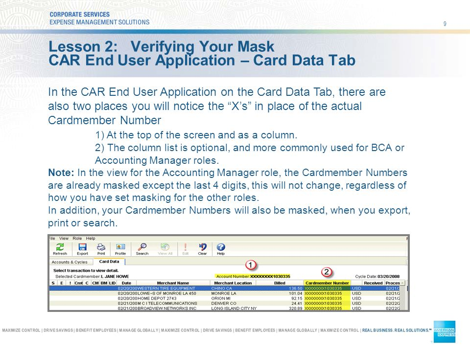 9 Lesson 2: Verifying Your Mask CAR End User Application – Card Data Tab In the CAR End User Application on the Card Data Tab, there are also two places you will notice the Xs in place of the actual Cardmember Number 1) At the top of the screen and as a column.