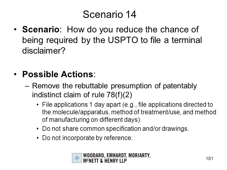 101 Scenario 14 Scenario: How do you reduce the chance of being required by the USPTO to file a terminal disclaimer? Possible Actions: –Remove the reb