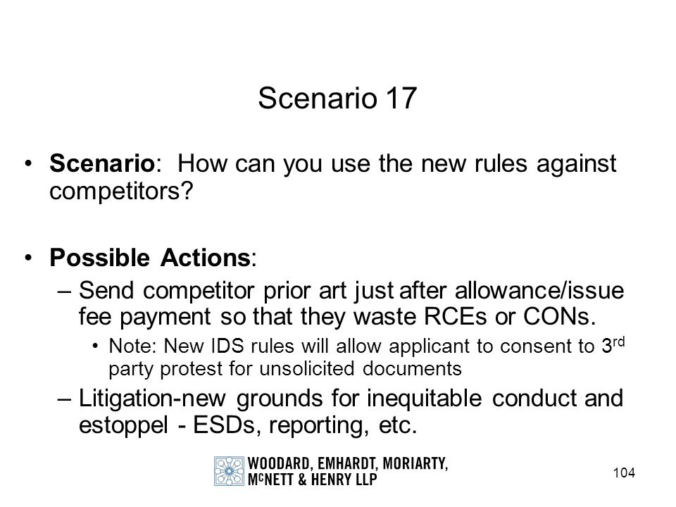 104 Scenario 17 Scenario: How can you use the new rules against competitors? Possible Actions: –Send competitor prior art just after allowance/issue f