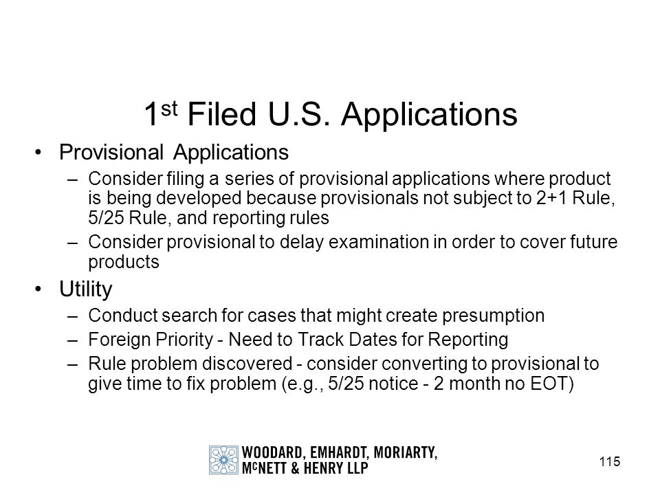 115 1 st Filed U.S. Applications Provisional Applications –Consider filing a series of provisional applications where product is being developed becau