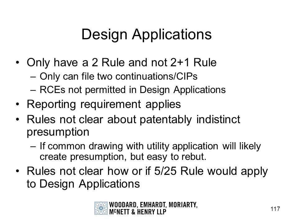 117 Design Applications Only have a 2 Rule and not 2+1 Rule –Only can file two continuations/CIPs –RCEs not permitted in Design Applications Reporting