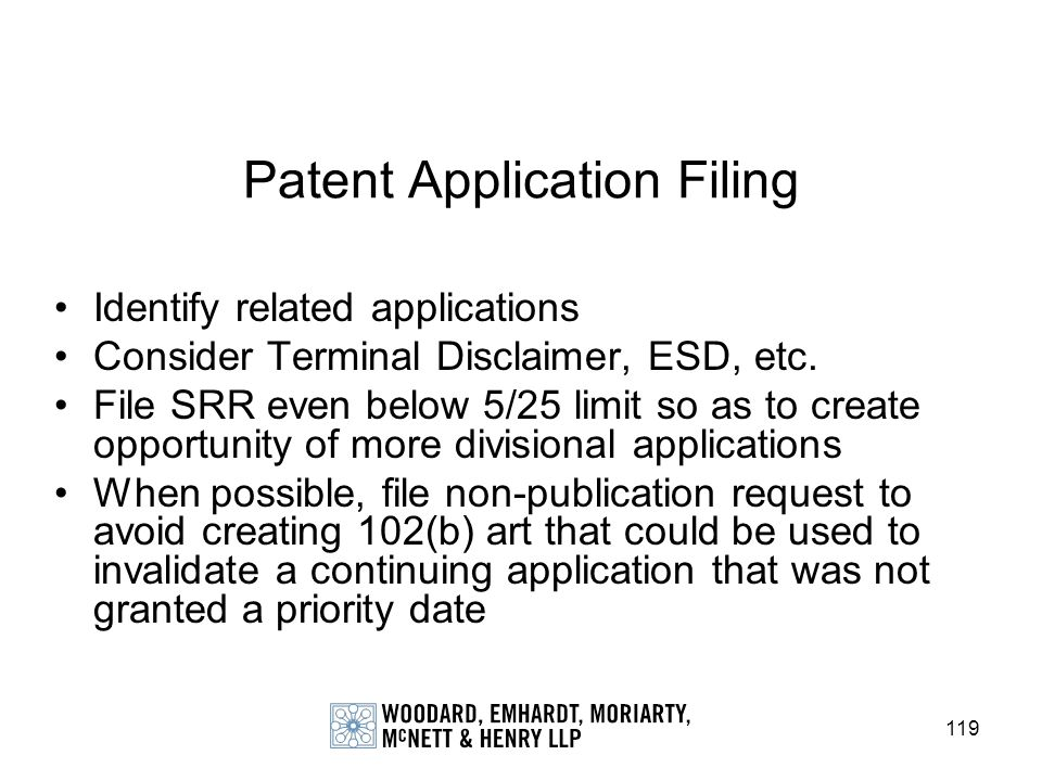 119 Patent Application Filing Identify related applications Consider Terminal Disclaimer, ESD, etc. File SRR even below 5/25 limit so as to create opp